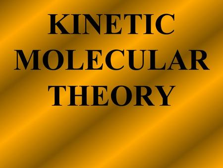 KINETIC MOLECULAR THEORY Kinetic Molecular Theory A theory that explains the physical properties of gases by describing the behavior of subatomic particles.
