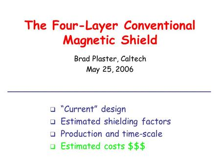 "The Four-Layer Conventional Magnetic Shield Brad Plaster, Caltech May 25, 2006  ""Current"" design  Estimated shielding factors  Production and time-scale."