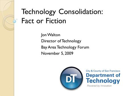 Jon Walton Director of Technology Bay Area Technology Forum November 5, 2009 Technology Consolidation: Fact or Fiction.