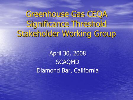 Greenhouse Gas CEQA Significance Threshold Stakeholder Working Group April 30, 2008 SCAQMD Diamond Bar, California.