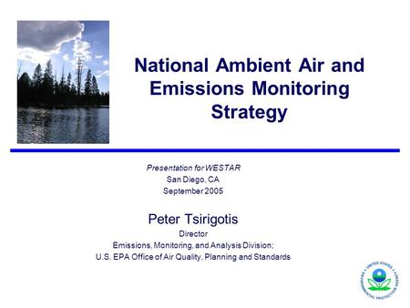 National Ambient Air and Emissions Monitoring Strategy Presentation for WESTAR San Diego, CA September 2005 Peter Tsirigotis Director Emissions, Monitoring,