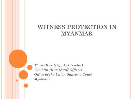 WITNESS PROTECTION IN MYANMAR Than Htwe (Deputy Director) Win Min Htun (Staff Officer) Office of the Union Supreme Court Myanmar.