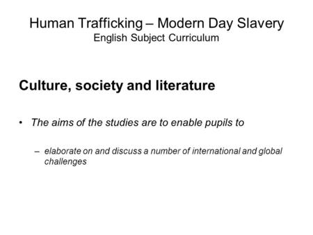 Human Trafficking – Modern Day Slavery English Subject Curriculum Culture, society and literature The aims of the studies are to enable pupils to –elaborate.