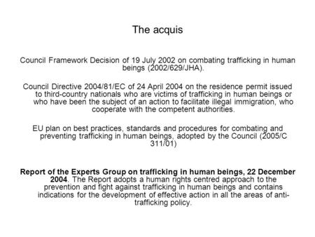 The acquis Council Framework Decision of 19 July 2002 on combating trafficking in human beings (2002/629/JHA). Council Directive 2004/81/EC of 24 April.
