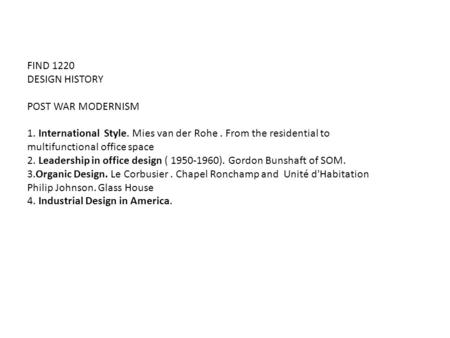 FIND 1220 DESIGN HISTORY POST WAR MODERNISM 1. International Style. Mies van der Rohe. From the residential to multifunctional office space 2. Leadership.