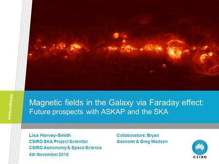 Magnetic fields in the Galaxy via Faraday effect: Future prospects with ASKAP and the SKA Lisa Harvey-Smith Collaborators: Bryan CSIRO SKA Project ScientistGaensler.