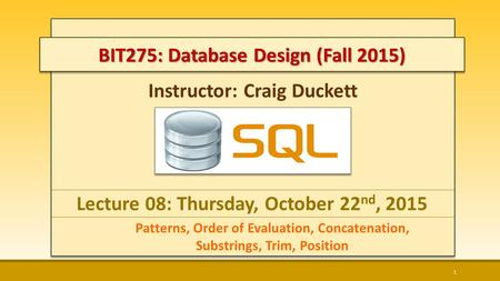Instructor: Craig Duckett Lecture 08: Thursday, October 22 nd, 2015 Patterns, Order of Evaluation, Concatenation, Substrings, Trim, Position 1 BIT275: