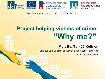 Project Why me? CZ.1.04/3.1.00/73.00001 Project helping victims of crime Why me? Mgr. Bc. Tomáš Kellner regional coordinator of services for victims.