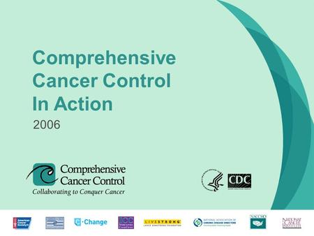 1 Comprehensive Cancer Control In Action 2006. COMPREHENSIVE CANCER CONTROL: How It Began A decade ago, state and national organizations began linking.
