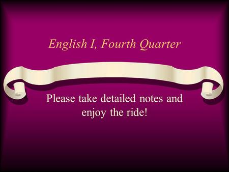 English I, Fourth Quarter Please take detailed notes and enjoy the ride!