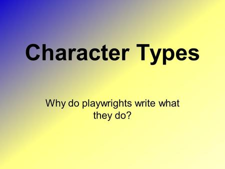 Character Types Why do playwrights write what they do?