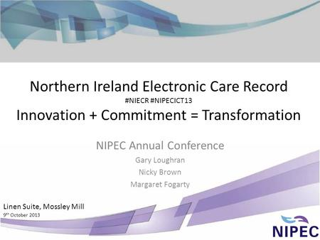 Northern Ireland Electronic Care Record #NIECR #NIPECICT13 Innovation + Commitment = Transformation NIPEC Annual Conference Gary Loughran Nicky Brown Margaret.