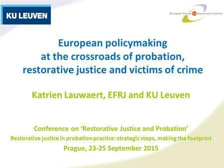 European policymaking at the crossroads of probation, restorative justice and victims of crime Katrien Lauwaert, EFRJ and KU Leuven Conference on 'Restorative.