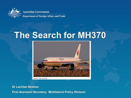 The Search for MH370 Dr Lachlan Strahan First Assistant Secretary, Multilateral Policy Division.