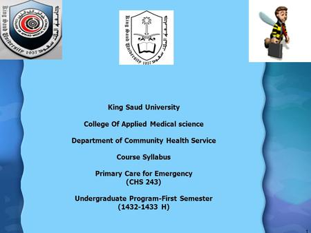 King Saud University College Of Applied Medical science Department of Community Health Service Course Syllabus Primary Care for Emergency (CHS 243) Undergraduate.