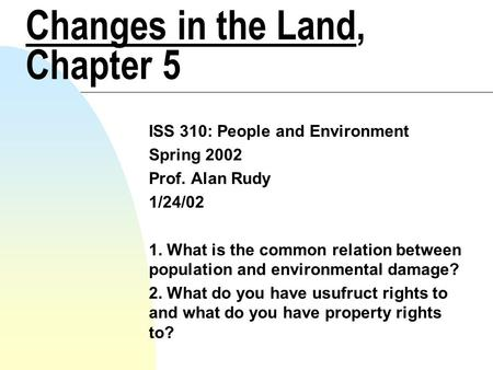 Changes in the Land, Chapter 5 ISS 310: People and Environment Spring 2002 Prof. Alan Rudy 1/24/02 1. What is the common relation between population and.