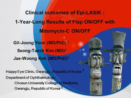 Clinical outcomes of Epi-LASIK : 1-Year-Long Results of Flap ON/OFF with Mitomycin-C ON/OFF Gil-Joong Yoon (MD/PhD) 1 Seong-Taeck Kim (MD) 2 Jae-Woong.