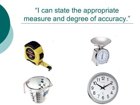 """I can state the appropriate measure and degree of accuracy."""