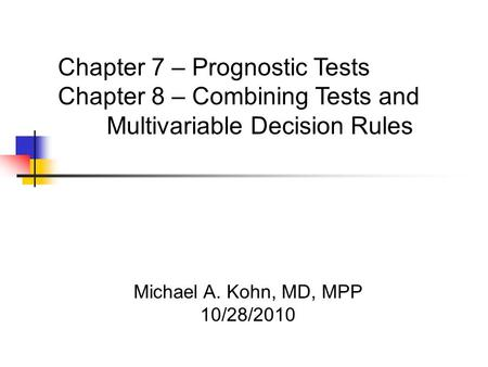 Michael A. Kohn, MD, MPP 10/28/2010 Chapter 7 – Prognostic Tests Chapter 8 – Combining Tests and Multivariable Decision Rules.