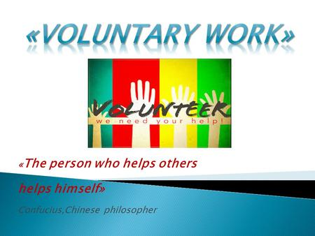 « The person who helps others helps himself» Confucius,Chinese philosopher.