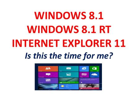 WINDOWS 8.1 WINDOWS 8.1 RT INTERNET EXPLORER 11 Is this the time for me?
