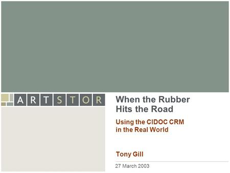 ArtSTOR When the Rubber Hits the Road Using the CIDOC CRM in the Real World Tony Gill 27 March 2003.
