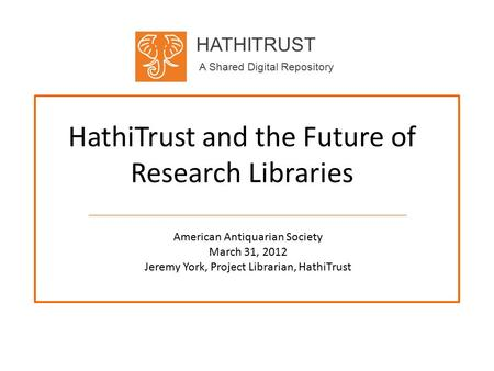 HATHITRUST A Shared Digital Repository HathiTrust and the Future of Research Libraries American Antiquarian Society March 31, 2012 Jeremy York, Project.