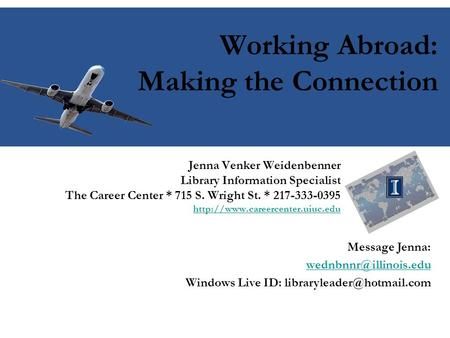 Working Abroad: Making the Connection Jenna Venker Weidenbenner Library Information Specialist The Career Center * 715 S. Wright St. * 217-333-0395