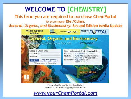 This term you are required to purchase ChemPortal To accompany Blei/Odian, General, Organic, and Biochemistry: Second Edition Media Update WELCOME TO [CHEMISTRY]