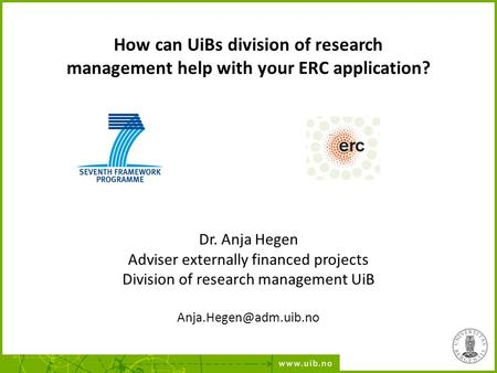 How can UiBs division of research management help with your ERC application? Dr. Anja Hegen Adviser externally financed projects Division of research management.