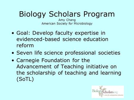 Biology Scholars Program Amy Chang American Society for Microbiology Goal: Develop faculty expertise in evidenced-based science education reform Seven.