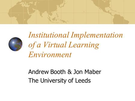 Institutional Implementation of a Virtual Learning Environment Andrew Booth & Jon Maber The University of Leeds.