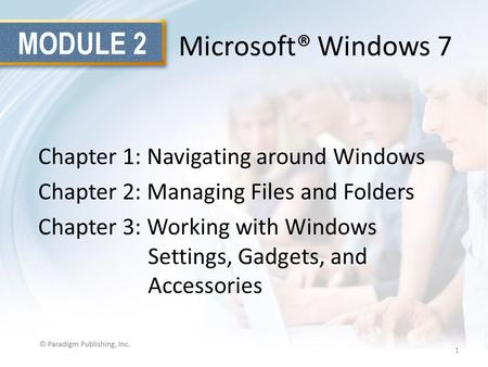 MODULE 2 Microsoft® Windows 7 Chapter 1: Navigating around Windows Chapter 2: Managing Files and Folders Chapter 3: Working with Windows Settings, Gadgets,