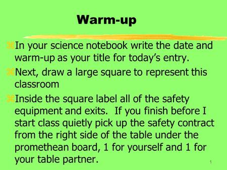 Warm-up zIn your science notebook write the date and warm-up as your title for today's entry. zNext, draw a large square to represent this classroom zInside.