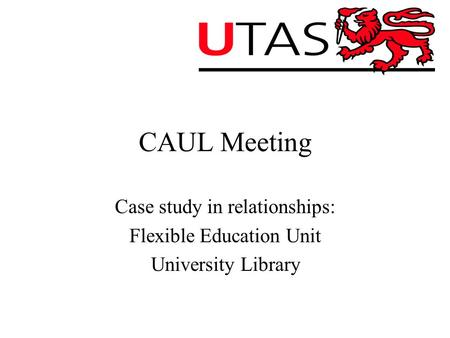 CAUL Meeting Case study in relationships: Flexible Education Unit University Library.