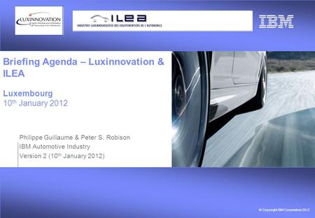 © Copyright IBM Corporation 2012 Briefing Agenda – Luxinnovation & ILEA Luxembourg 10 th January 2012 Philippe Guillaume & Peter S. Robison IBM Automotive.