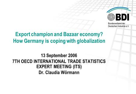 Export champion and Bazaar economy? How Germany is coping with globalization 13 September 2006 7TH OECD INTERNATIONAL TRADE STATISTICS EXPERT MEETING (ITS)