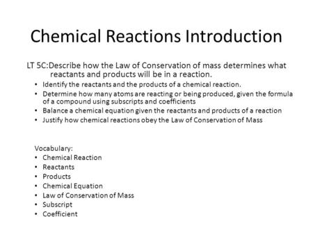 Chemical Reactions Introduction LT 5C:Describe how the Law of Conservation of mass determines what reactants and products will be in a reaction. Identify.