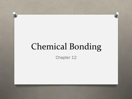 Chemical Bonding Chapter 12. Objectives O SPI 0807.9.2 Identify the common outcome of all chemical changes O SPI 0807.9.9 Use the periodic table to determine.