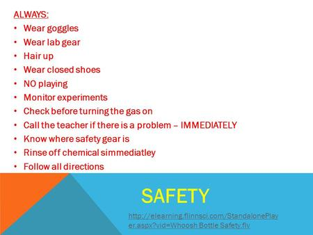 SAFETY ALWAYS: Wear goggles Wear lab gear Hair up Wear closed shoes NO playing Monitor experiments Check before turning the gas on Call the teacher if.