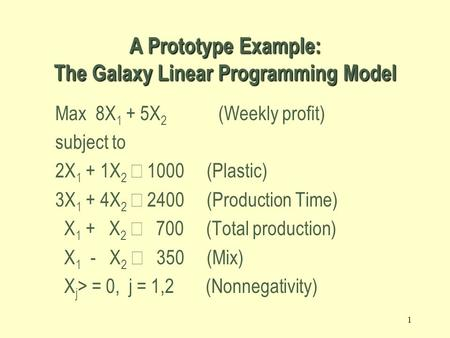 1 Max 8X 1 + 5X 2 (Weekly profit) subject to 2X 1 + 1X 2  1000 (Plastic) 3X 1 + 4X 2  2400 (Production Time) X 1 + X 2  700 (Total production) X 1.