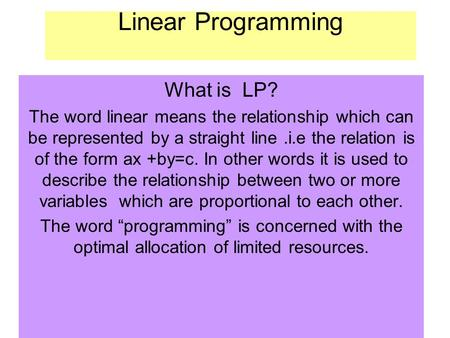 Linear Programming What is LP? The word linear means the relationship which can be represented by a straight line.i.e the relation is of the form ax +by=c.
