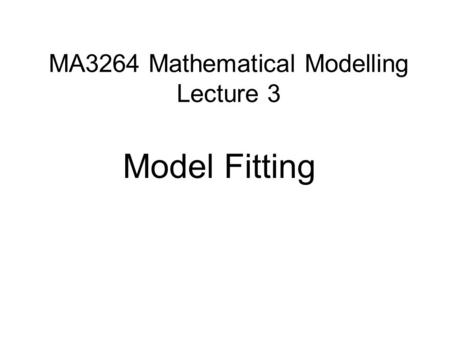 MA3264 Mathematical Modelling Lecture 3 Model Fitting.