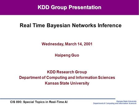 Kansas State University Department of Computing and Information Sciences CIS 890: Special <strong>Topics</strong> in Real-Time AI Wednesday, March 14, 2001 Haipeng Guo.