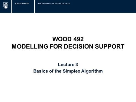 WOOD 492 MODELLING FOR DECISION SUPPORT Lecture 3 Basics of the Simplex Algorithm.