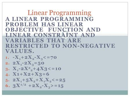 A LINEAR PROGRAMMING PROBLEM HAS LINEAR OBJECTIVE FUNCTION AND LINEAR CONSTRAINT AND VARIABLES THAT ARE RESTRICTED TO NON-NEGATIVE VALUES. 1. -X 1 +2X.