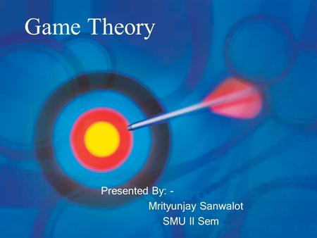 Game Theory Presented By: - Mrityunjay Sanwalot SMU II Sem.