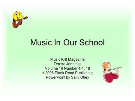 Music In Our School Music K-8 Magazine Teresa Jennings Volume 16 Number 4-1, 18  2006 Plank Road Publishing PowerPoint by Sally Utley.