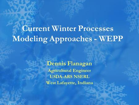 Current Winter Processes Modeling Approaches - WEPP Dennis Flanagan Agricultural Engineer USDA-ARS NSERL West Lafayette, Indiana.