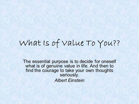 What Is of Value To You?? The essential purpose is to decide for oneself what is of genuine value in life. And then to find the courage to take your own.